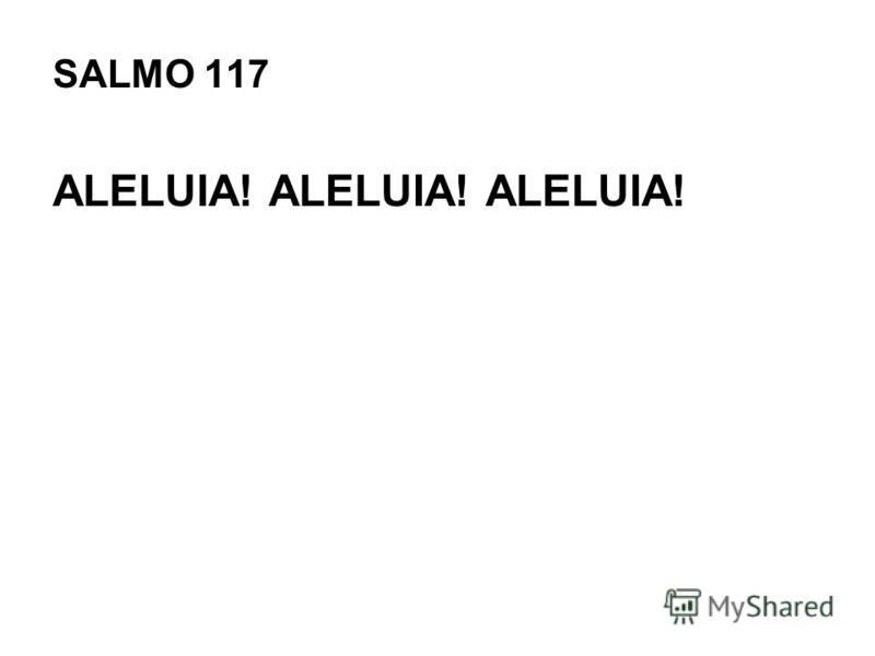 SALMO 117 ALELUIA! ALELUIA! ALELUIA!