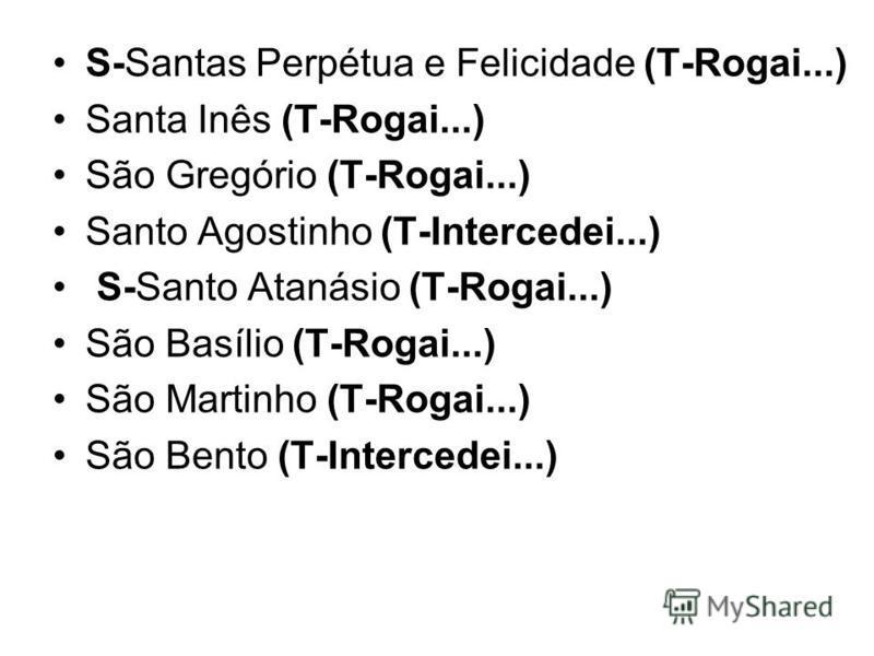 S-Santas Perpétua e Felicidade (T-Rogai...) Santa Inês (T-Rogai...) São Gregório (T-Rogai...) Santo Agostinho (T-Intercedei...) S-Santo Atanásio (T-Rogai...) São Basílio (T-Rogai...) São Martinho (T-Rogai...) São Bento (T-Intercedei...)