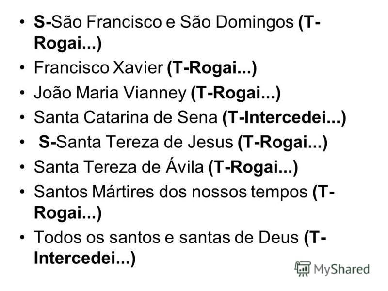 S-São Francisco e São Domingos (T- Rogai...) Francisco Xavier (T-Rogai...) João Maria Vianney (T-Rogai...) Santa Catarina de Sena (T-Intercedei...) S-Santa Tereza de Jesus (T-Rogai...) Santa Tereza de Ávila (T-Rogai...) Santos Mártires dos nossos tem