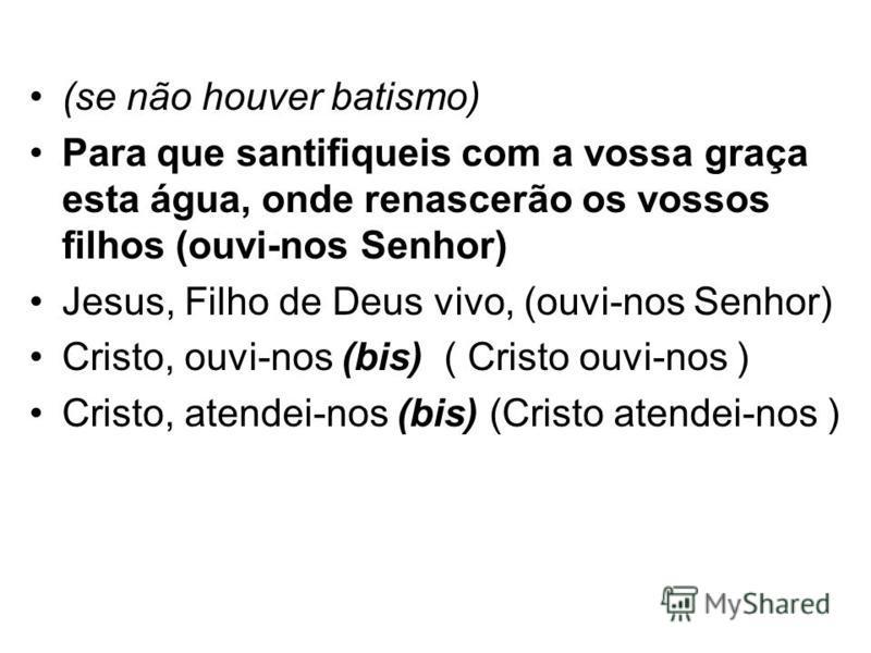 (se não houver batismo) Para que santifiqueis com a vossa graça esta água, onde renascerão os vossos filhos (ouvi-nos Senhor) Jesus, Filho de Deus vivo, (ouvi-nos Senhor) Cristo, ouvi-nos (bis) ( Cristo ouvi-nos ) Cristo, atendei-nos (bis) (Cristo at