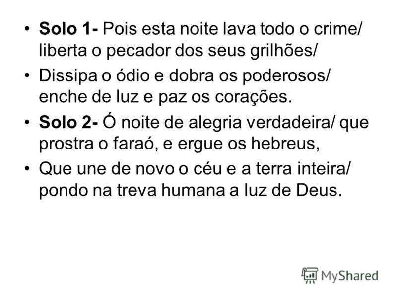Solo 1- Pois esta noite lava todo o crime/ liberta o pecador dos seus grilhões/ Dissipa o ódio e dobra os poderosos/ enche de luz e paz os corações. Solo 2- Ó noite de alegria verdadeira/ que prostra o faraó, e ergue os hebreus, Que une de novo o céu
