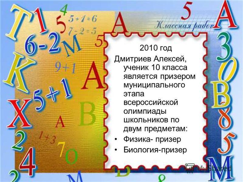 2010 год Дмитриев Алексей, ученик 10 класса является призером муниципального этапа всероссийской олимпиады школьников по двум предметам: Физика- призер Биология-призер
