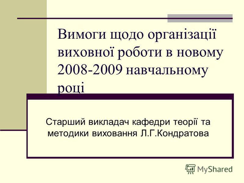 Вимоги щодо організації виховної роботи в новому 2008-2009 навчальному році Старший викладач кафедри теорії та методики виховання Л.Г.Кондратова