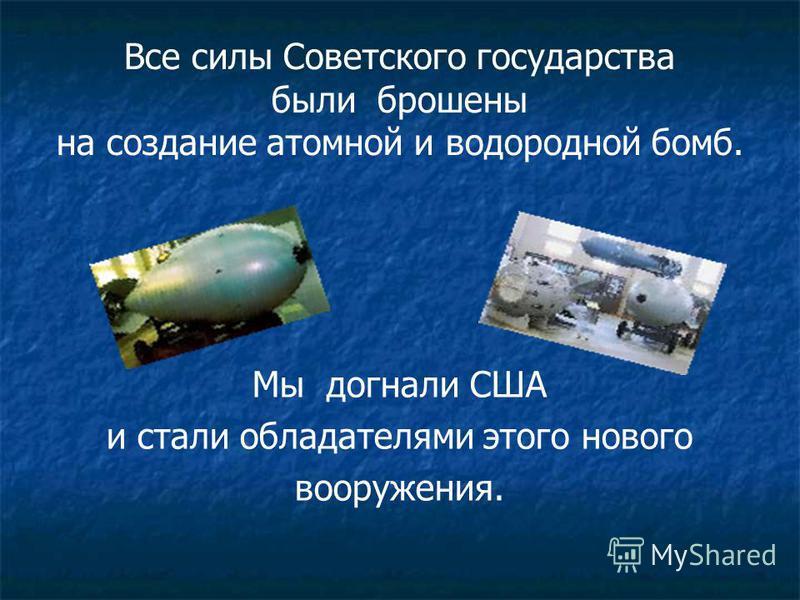 Все силы Советского государства были брошены на создание атомной и водородной бомб. Мы догнали США и стали обладателями этого нового вооружения.