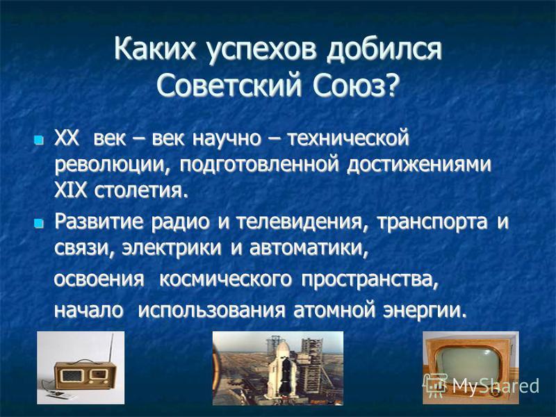 Каких успехов добился Советский Союз? XX век – век научно – технической революции, подготовленной достижениями XIX столетия. XX век – век научно – технической революции, подготовленной достижениями XIX столетия. Развитие радио и телевидения, транспор