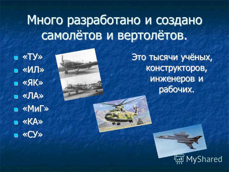 Много разработано и создано самолётов и вертолётов. «ТУ» «ТУ» «ИЛ» «ИЛ» «ЯК» «ЯК» «ЛА» «ЛА» «МиГ» «МиГ» «КА» «КА» «СУ» «СУ» Это тысячи учёных, конструкторов, инженеров и рабочих.