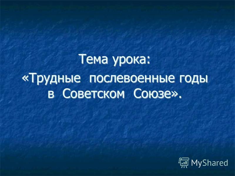 Тема урока: «Трудные послевоенные годы в Советском Союзе».