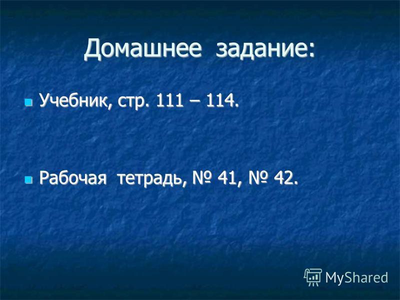 Домашнее задание: Учебник, стр. 111 – 114. Учебник, стр. 111 – 114. Рабочая тетрадь, 41, 42. Рабочая тетрадь, 41, 42.