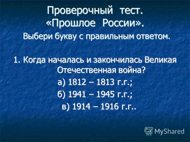 Проверочный тест. «Прошлое России». Выбери букву с правильным ответом. 1. Когда началась и закончилась Великая Отечественная война? а) 1812 – 1813 г.г.; б) 1941 – 1945 г.г.; в) 1914 – 1916 г.г.. в) 1914 – 1916 г.г..