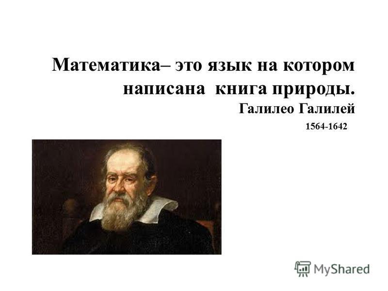 Математика– это язык на котором написана книга природы. Галилео Галилей 1564-1642