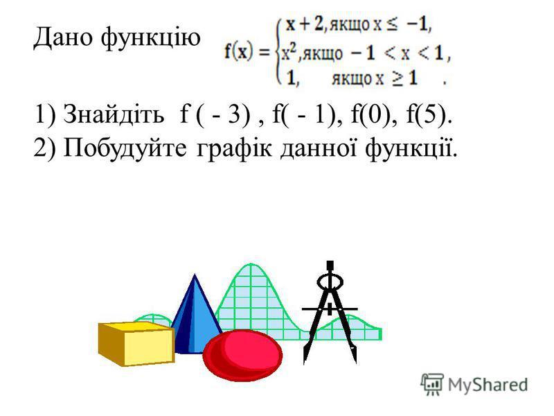 Дано функцію 1) Знайдіть f ( - 3), f( - 1), f(0), f(5). 2) Побудуйте графік данної функції.