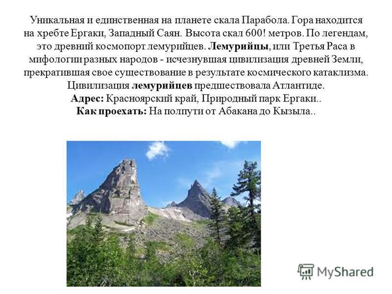 Уникальная и единственная на планете скала Парабола. Гора находится на хребте Ергаки, Западный Саян. Высота скал 600! метров. По легендам, это древний космопорт лемурийцев. Лемурийцы, или Третья Раса в мифологии разных народов - исчезнувшая цивилизац