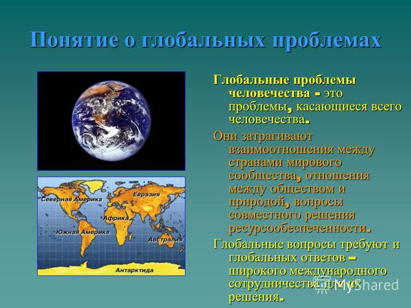 Понятие о глобальных проблемах Глобальные проблемы человечества - это проблемы, касающиеся всего человечества. Они затрагивают взаимоотношения между странами мирового сообщества, отношения между обществом и природой, вопросы совместного решения ресур