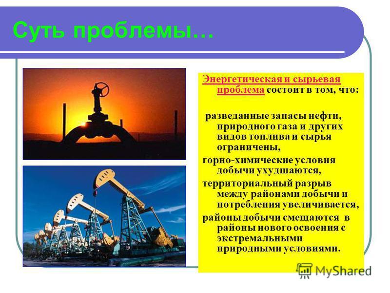 Суть проблемы… Энергетическая и сырьевая проблема состоит в том, что: разведанные запасы нефти, природного газа и других видов топлива и сырья ограничены, горно-химические условия добычи ухудшаются, территориальный разрыв между районами добычи и потр