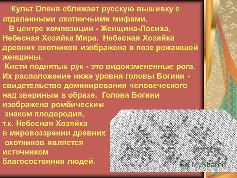 Культ Оленя сближает русскую вышивку с отдаленными охотничьими мифами. В центре композиции - Женщина-Лосиха, Небесная Хозяйка Мира. Небесная Хозяйка древних охотников изображена в позе рожающей женщины. Кисти поднятых рук - это видоизмененные рога. И