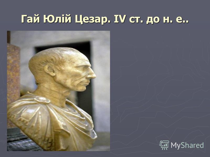 Гай Юлій Цезар. IV ст. до н. е..