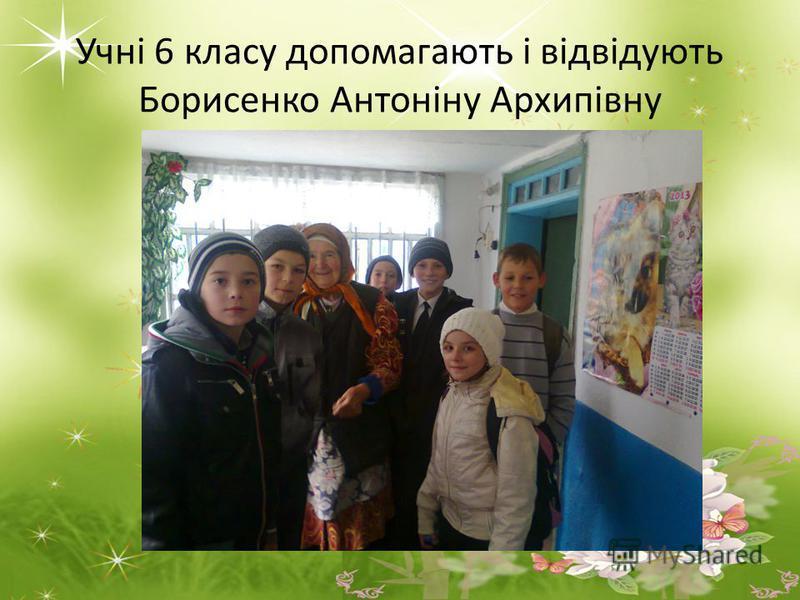 Учні 6 класу допомагають і відвідують Борисенко Антоніну Архипівну