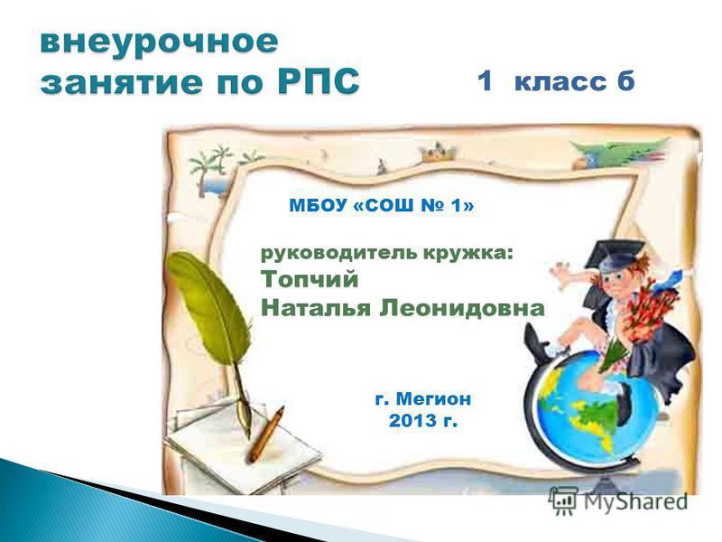 1 класс б руководитель кружка: Топчий Наталья Леонидовна МБОУ «СОШ 1» г. Мегион 2013 г.