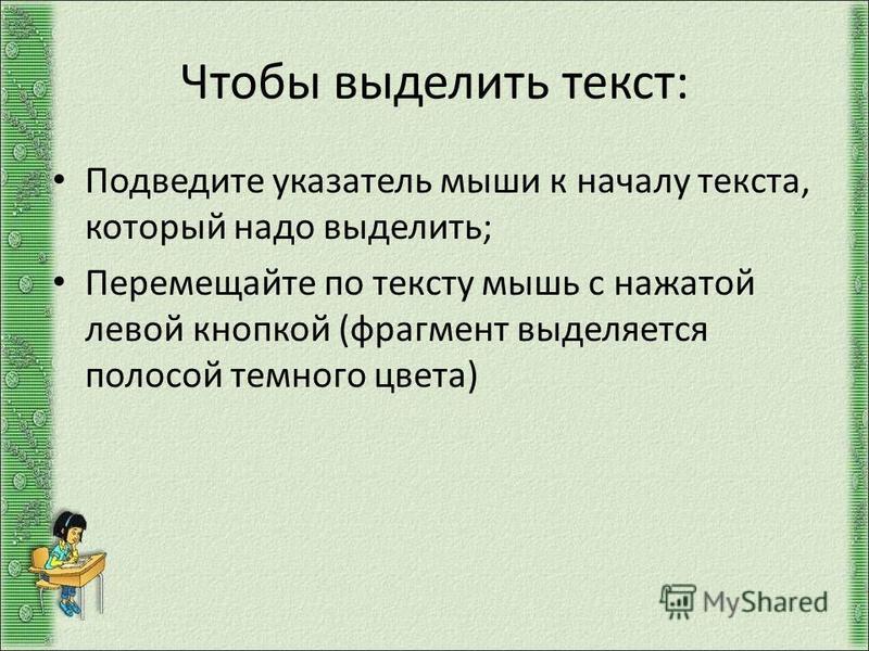 Чтобы выделить текст: Подведите указатель мыши к началу текста, который надо выделить; Перемещайте по тексту мышь с нажатой левой кнопкой (фрагмент выделяется полосой темного цвета)