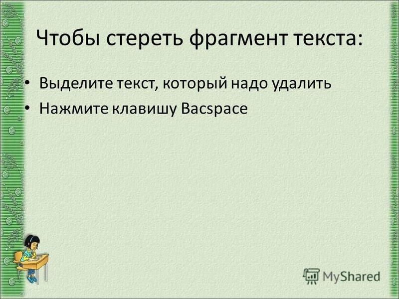 Чтобы стереть фрагмент текста: Выделите текст, который надо удалить Нажмите клавишу Bacspace