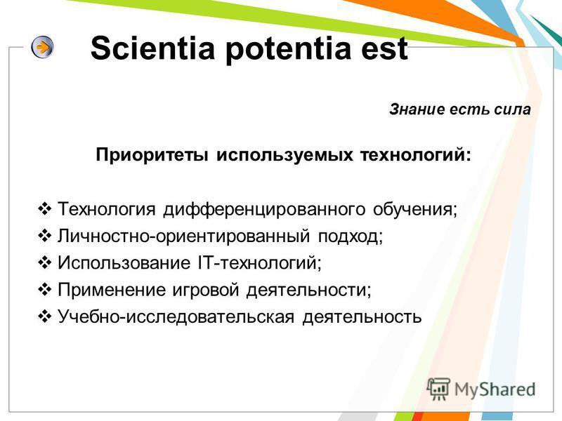 Scientia potentia est Знание есть сила Приоритеты используемых технологий: Технология дифференцированного обучения; Личностно-ориентированный подход; Использование IT-технологий; Применение игровой деятельности; Учебно-исследовательская деятельность