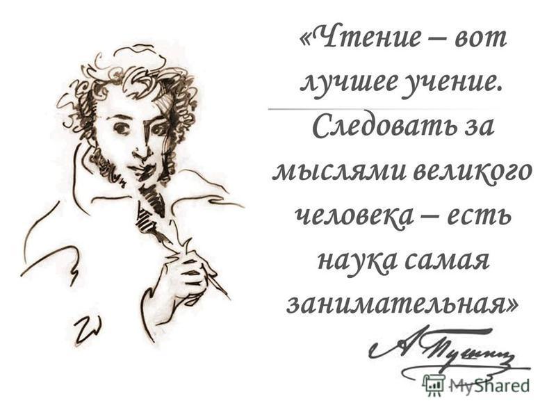 «Чтение – вот лучшее учение. Следовать за мыслями великого человека – есть наука самая занимательная»