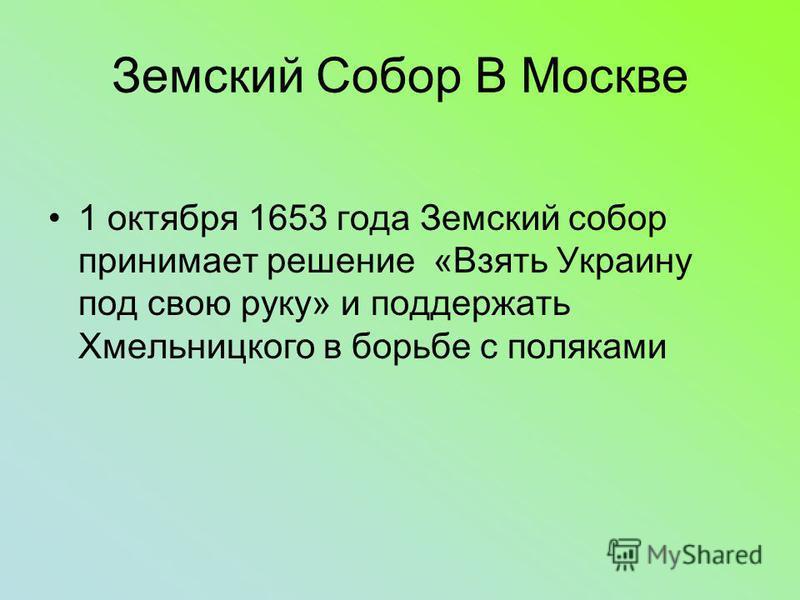 Земский Собор В Москве 1 октября 1653 года Земский собор принимает решение «Взять Украину под свою руку» и поддержать Хмельницкого в борьбе с поляками