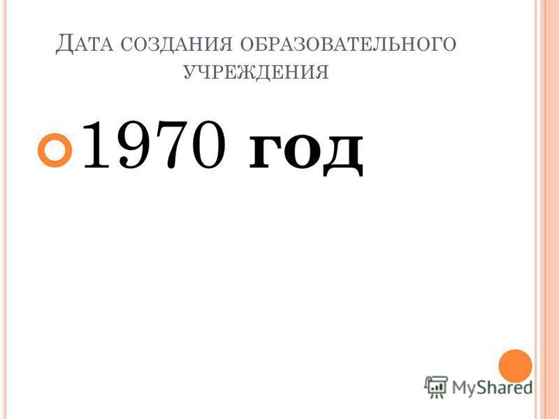Д АТА СОЗДАНИЯ ОБРАЗОВАТЕЛЬНОГО УЧРЕЖДЕНИЯ 1970 год