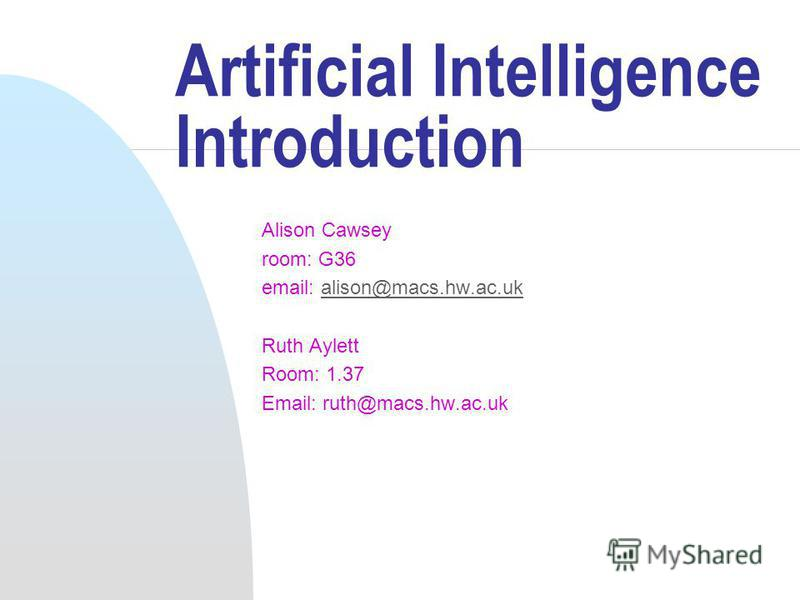 Artificial Intelligence Introduction Alison Cawsey room: G36 email: alison@macs.hw.ac.ukalison@macs.hw.ac.uk Ruth Aylett Room: 1.37 Email: ruth@macs.hw.ac.uk