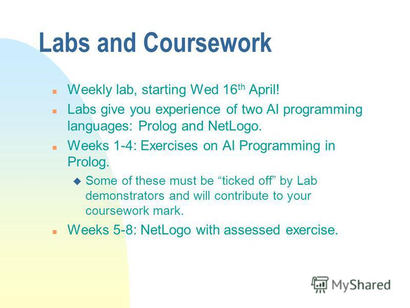 Labs and Coursework n Weekly lab, starting Wed 16 th April! n Labs give you experience of two AI programming languages: Prolog and NetLogo. n Weeks 1-4: Exercises on AI Programming in Prolog. u Some of these must be ticked off by Lab demonstrators an