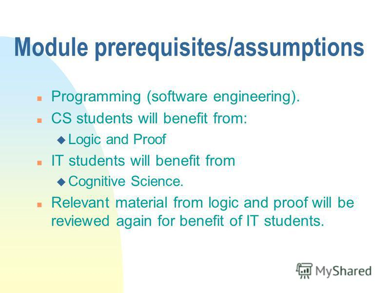 Module prerequisites/assumptions n Programming (software engineering). n CS students will benefit from: u Logic and Proof n IT students will benefit from u Cognitive Science. n Relevant material from logic and proof will be reviewed again for benefit
