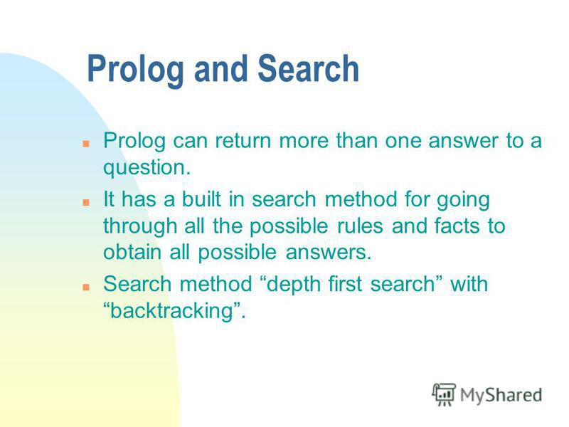 Prolog and Search n Prolog can return more than one answer to a question. n It has a built in search method for going through all the possible rules and facts to obtain all possible answers. n Search method depth first search with backtracking.