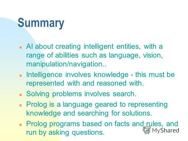 Summary n AI about creating intelligent entities, with a range of abilities such as language, vision, manipulation/navigation.. n Intelligence involves knowledge - this must be represented with and reasoned with. n Solving problems involves search. n