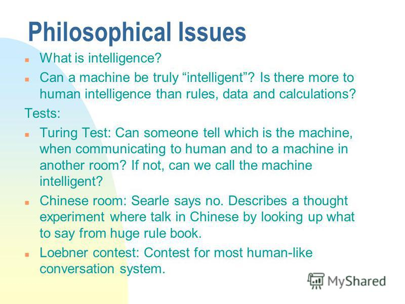Philosophical Issues n What is intelligence? n Can a machine be truly intelligent? Is there more to human intelligence than rules, data and calculations? Tests: n Turing Test: Can someone tell which is the machine, when communicating to human and to