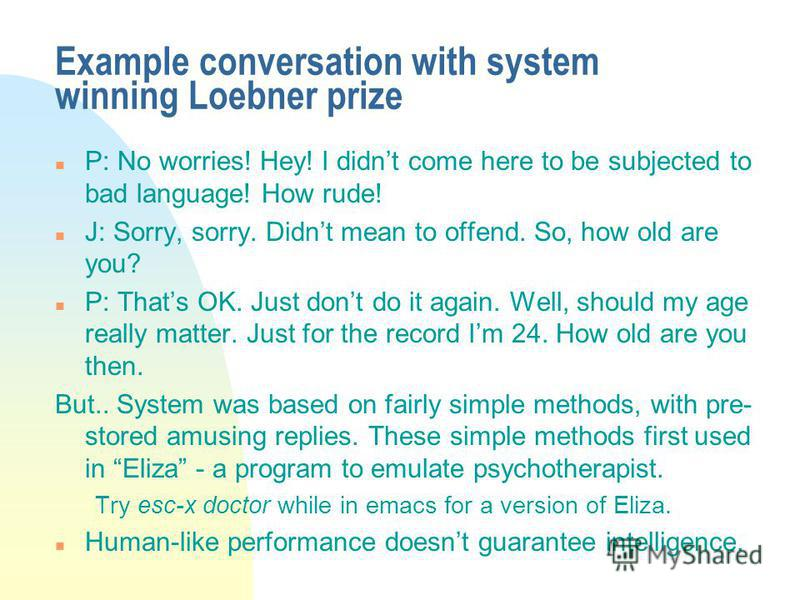 Example conversation with system winning Loebner prize n P: No worries! Hey! I didnt come here to be subjected to bad language! How rude! n J: Sorry, sorry. Didnt mean to offend. So, how old are you? n P: Thats OK. Just dont do it again. Well, should