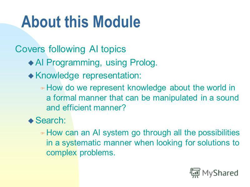 About this Module Covers following AI topics u AI Programming, using Prolog. u Knowledge representation: F How do we represent knowledge about the world in a formal manner that can be manipulated in a sound and efficient manner? u Search: F How can a