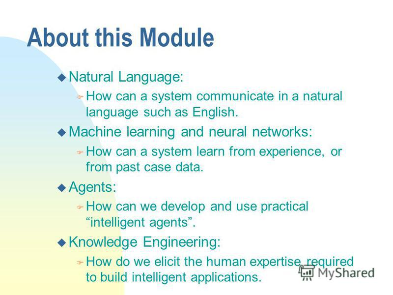 About this Module u Natural Language: F How can a system communicate in a natural language such as English. u Machine learning and neural networks: F How can a system learn from experience, or from past case data. u Agents: F How can we develop and u