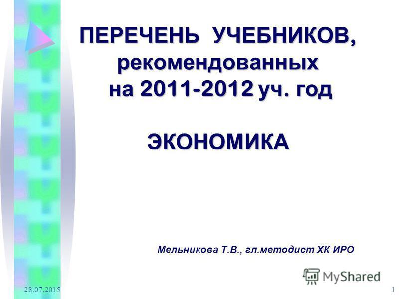 28.07.2015 1 ПЕРЕЧЕНЬ УЧЕБНИКОВ, рекомендованных на 2011-2012 уч. год ЭКОНОМИКА Мельникова Т.В., гл.методист ХК ИРО