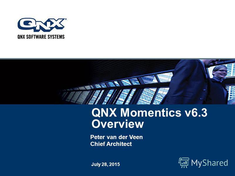 July 28, 2015 QNX Momentics v6.3 Overview Peter van der Veen Chief Architect
