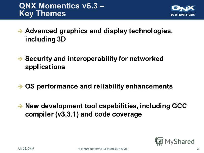 July 28, 20152 All content copyright QNX Software Systems Ltd. QNX Momentics v6.3 – Key Themes Advanced graphics and display technologies, including 3D Security and interoperability for networked applications OS performance and reliability enhancemen