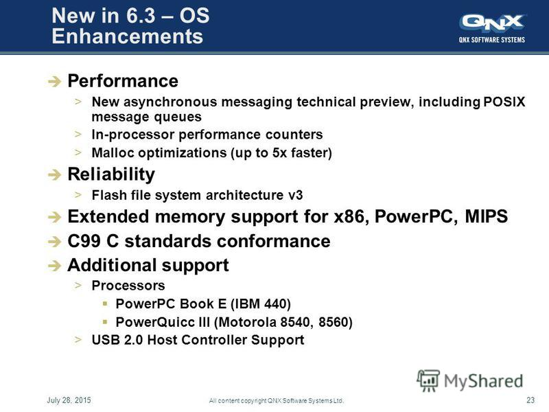 July 28, 201523 All content copyright QNX Software Systems Ltd. New in 6.3 – OS Enhancements Performance >New asynchronous messaging technical preview, including POSIX message queues >In-processor performance counters >Malloc optimizations (up to 5x