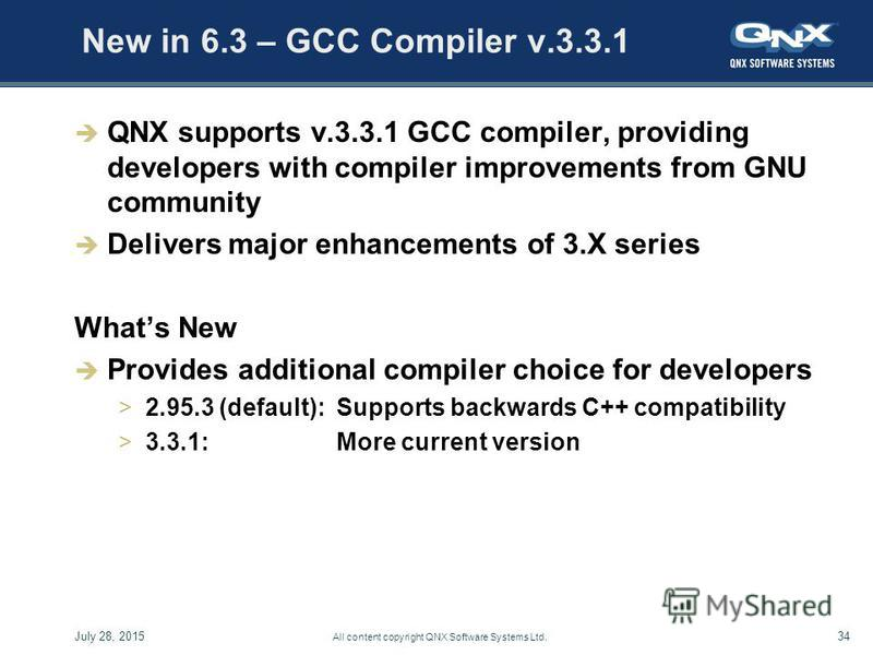 July 28, 201534 All content copyright QNX Software Systems Ltd. New in 6.3 – GCC Compiler v.3.3.1 QNX supports v.3.3.1 GCC compiler, providing developers with compiler improvements from GNU community Delivers major enhancements of 3.X series Whats Ne