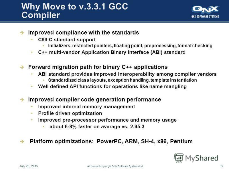 July 28, 201535 All content copyright QNX Software Systems Ltd. Why Move to v.3.3.1 GCC Compiler Improved compliance with the standards C99 C standard support Initializers, restricted pointers, floating point, preprocessing, format checking C++ multi