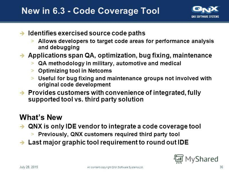 July 28, 201536 All content copyright QNX Software Systems Ltd. New in 6.3 - Code Coverage Tool Identifies exercised source code paths >Allows developers to target code areas for performance analysis and debugging Applications span QA, optimization,