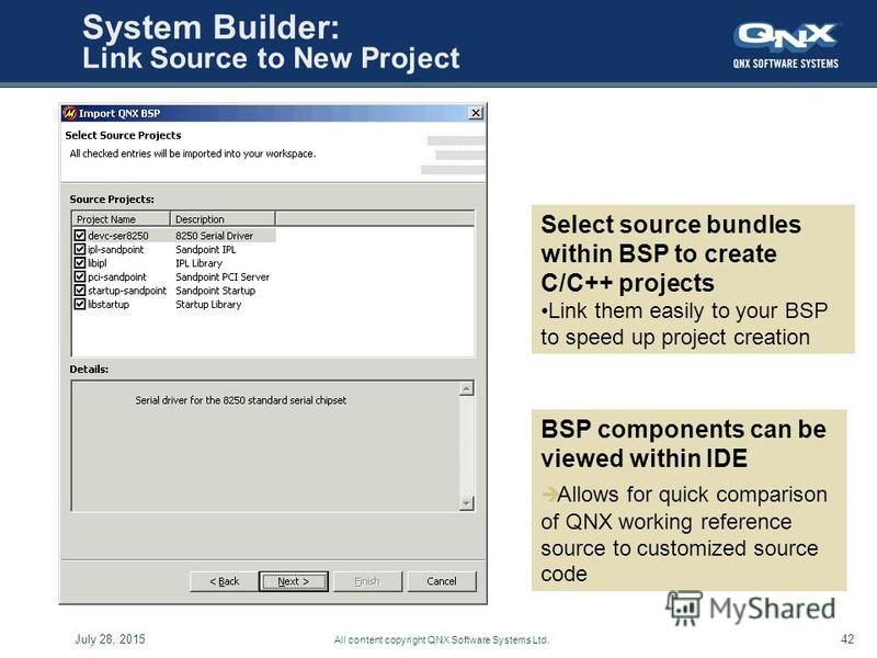 July 28, 201542 All content copyright QNX Software Systems Ltd. System Builder: Link Source to New Project Select source bundles within BSP to create C/C++ projects Link them easily to your BSP to speed up project creation BSP components can be viewe