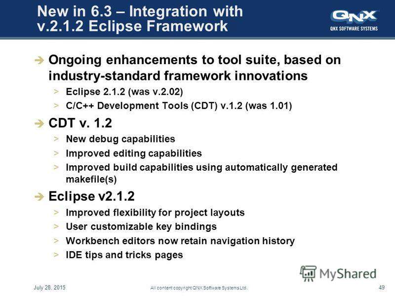 July 28, 201549 All content copyright QNX Software Systems Ltd. New in 6.3 – Integration with v.2.1.2 Eclipse Framework Ongoing enhancements to tool suite, based on industry-standard framework innovations >Eclipse 2.1.2 (was v.2.02) >C/C++ Developmen