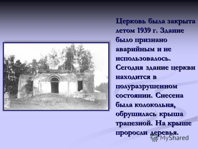 Церковь была закрыта летом 1939 г. Здание было признано аварийным и не использовалось. Сегодня здание церкви находится в полуразрушенном состоянии. Снесена была колокольня, обрушилась крыша трапезной. На крыше проросли деревья.