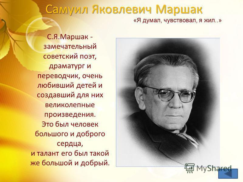 Самуил Яковлевич Маршак С.Я.Маршак - замечательный советский поэт, драматург и переводчик, очень любивший детей и создавший для них великолепные произведения. Это был человек большого и доброго сердца, и талант его был такой же большой и добрый. «Я д