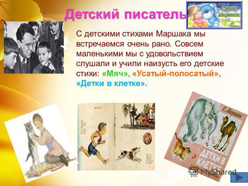 Детский писатель С детскими стихами Маршака мы встречаемся очень рано. Совсем маленькими мы с удовольствием слушали и учили наизусть его детские стихи: «Мяч», «Усатый-полосатый», «Детки в клетке».