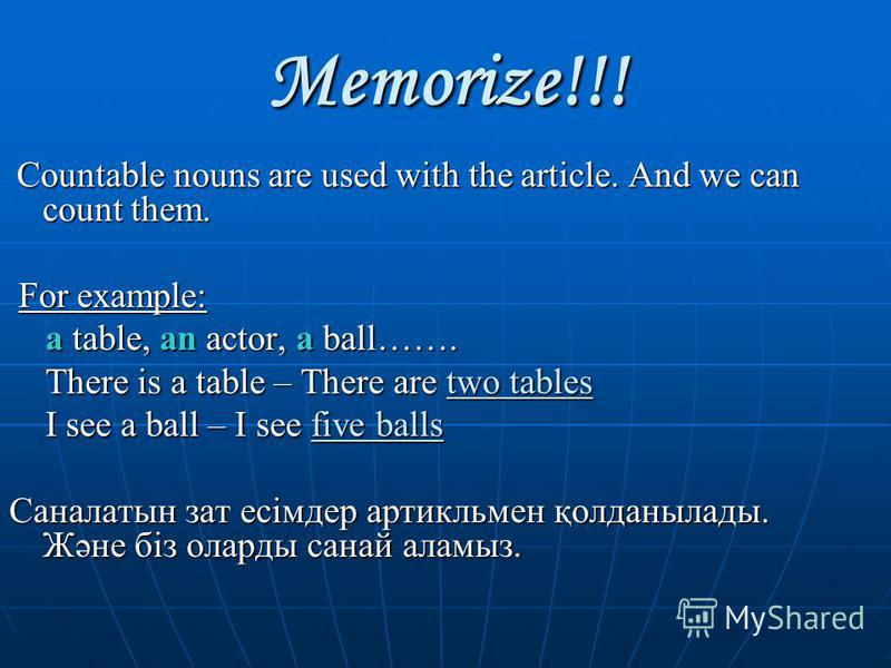 Memorize!!! Countable nouns are used with the article. And we can count them. Countable nouns are used with the article. And we can count them. For example: For example: a table, an actor, a ball……. a table, an actor, a ball……. There is a table – The